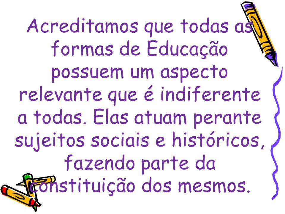 Acreditamos que todas as formas de Educação possuem um aspecto relevante que é indiferente a todas. Elas atuam perante sujeitos sociais e históricos,