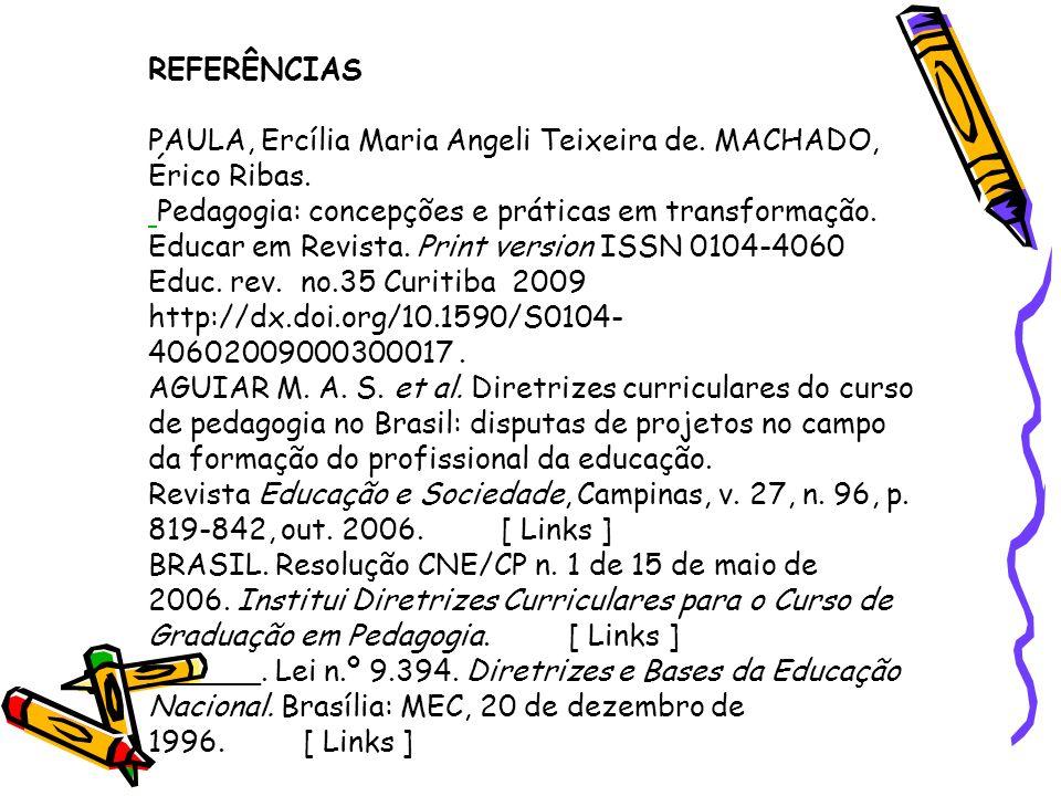 REFERÊNCIAS PAULA, Ercília Maria Angeli Teixeira de. MACHADO, Érico Ribas. Pedagogia: concepções e práticas em transformação. Educar em Revista. Print