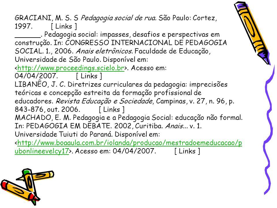 GRACIANI, M. S. S Pedagogia social de rua. São Paulo: Cortez, 1997. [ Links ] ______. Pedagogia social: impasses, desafios e perspectivas em construçã
