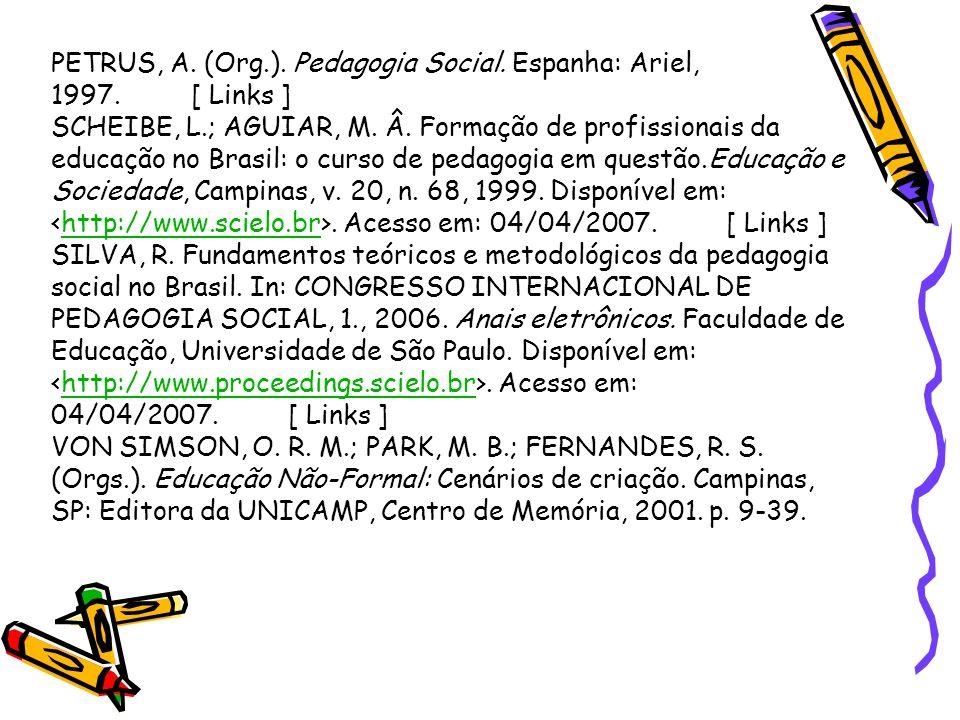 PETRUS, A. (Org.). Pedagogia Social. Espanha: Ariel, 1997. [ Links ] SCHEIBE, L.; AGUIAR, M. Â. Formação de profissionais da educação no Brasil: o cur