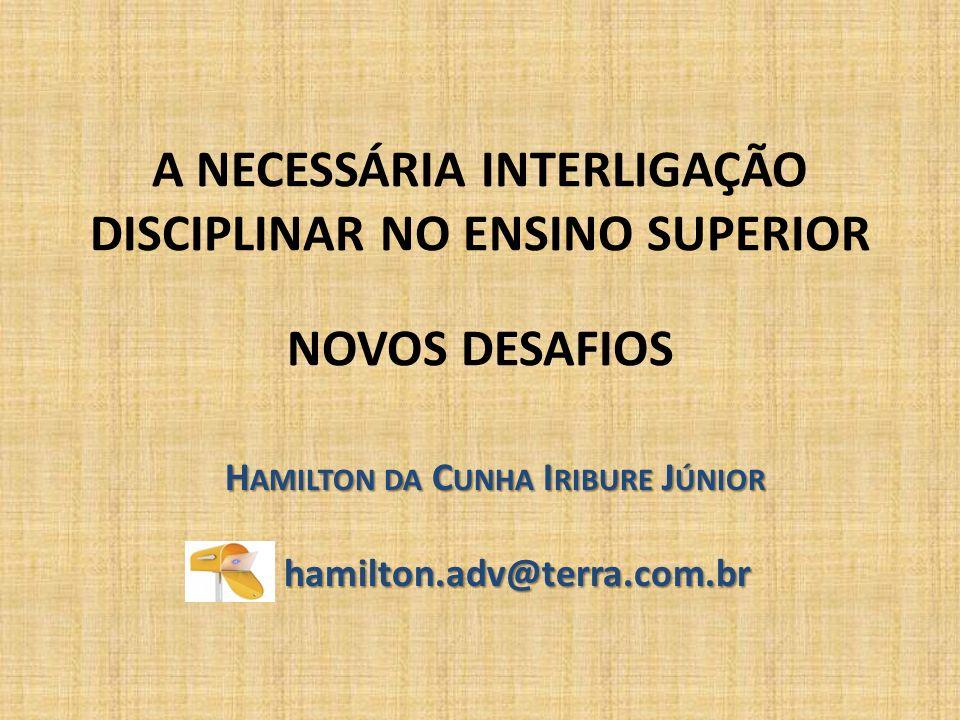 A NECESSÁRIA INTERLIGAÇÃO DISCIPLINAR NO ENSINO SUPERIOR NOVOS DESAFIOS H AMILTON DA C UNHA I RIBURE J ÚNIOR hamilton.adv@terra.com.br hamilton.adv@te