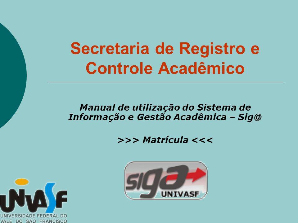 Secretaria de Registro e Controle Acadêmico Manual de utilização do Sistema de Informação e Gestão Acadêmica – Sig@ >>> Matrícula <<<