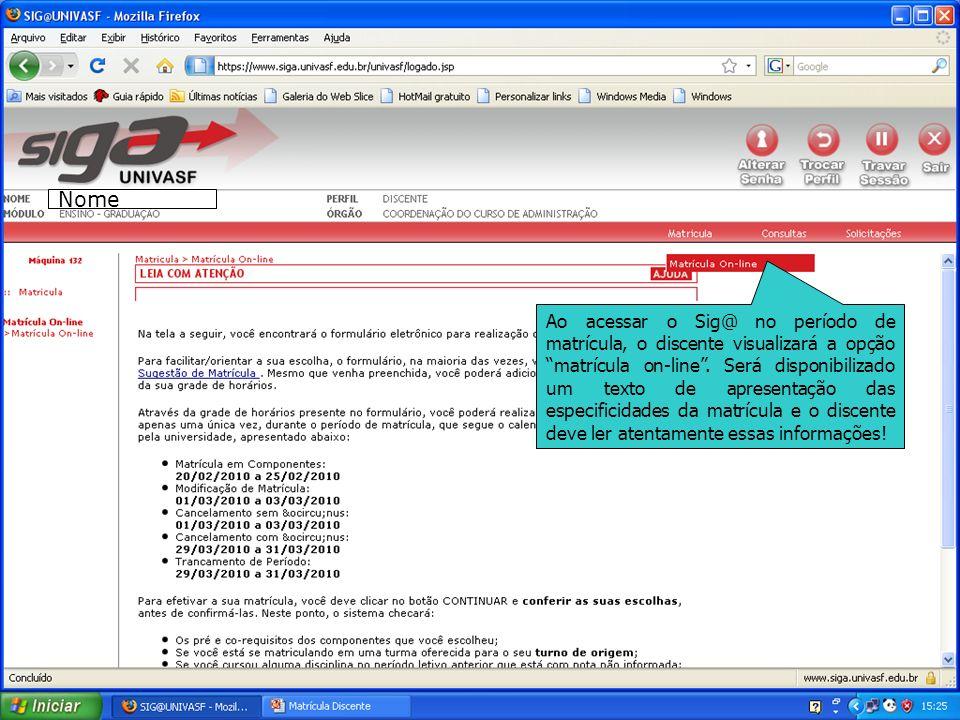 Ao acessar o Sig@ no período de matrícula, o discente visualizará a opção matrícula on-line. Será disponibilizado um texto de apresentação das especif