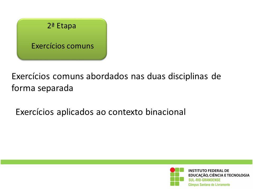 Exercícios comuns abordados nas duas disciplinas de forma separada Exercícios aplicados ao contexto binacional 2ª Etapa Exercícios comuns
