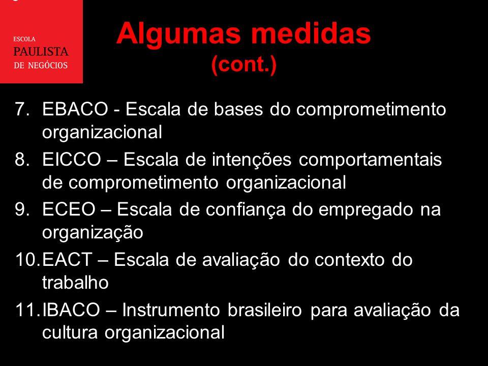 Algumas medidas (cont.) 7.EBACO - Escala de bases do comprometimento organizacional 8.EICCO – Escala de intenções comportamentais de comprometimento organizacional 9.ECEO – Escala de confiança do empregado na organização 10.EACT – Escala de avaliação do contexto do trabalho 11.IBACO – Instrumento brasileiro para avaliação da cultura organizacional