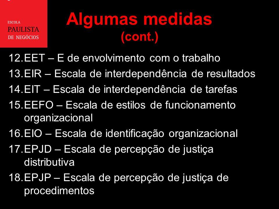 Algumas medidas (cont.) 12.EET – E de envolvimento com o trabalho 13.EIR – Escala de interdependência de resultados 14.EIT – Escala de interdependência de tarefas 15.EEFO – Escala de estilos de funcionamento organizacional 16.EIO – Escala de identificação organizacional 17.EPJD – Escala de percepção de justiça distributiva 18.EPJP – Escala de percepção de justiça de procedimentos