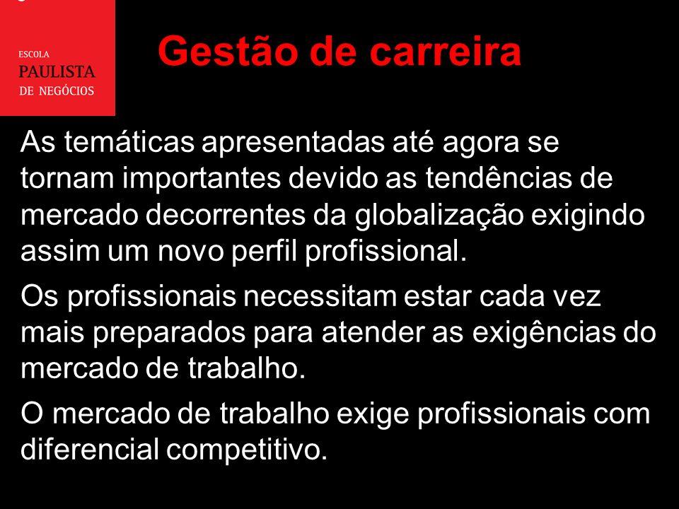 Gestão de carreira As temáticas apresentadas até agora se tornam importantes devido as tendências de mercado decorrentes da globalização exigindo assim um novo perfil profissional.