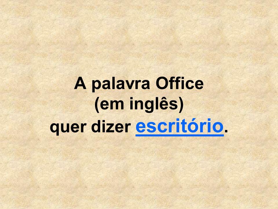 A palavra Office (em inglês) quer dizer escritório.