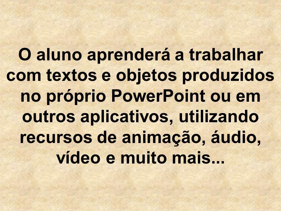 O aluno aprenderá a trabalhar com textos e objetos produzidos no próprio PowerPoint ou em outros aplicativos, utilizando recursos de animação, áudio, vídeo e muito mais...