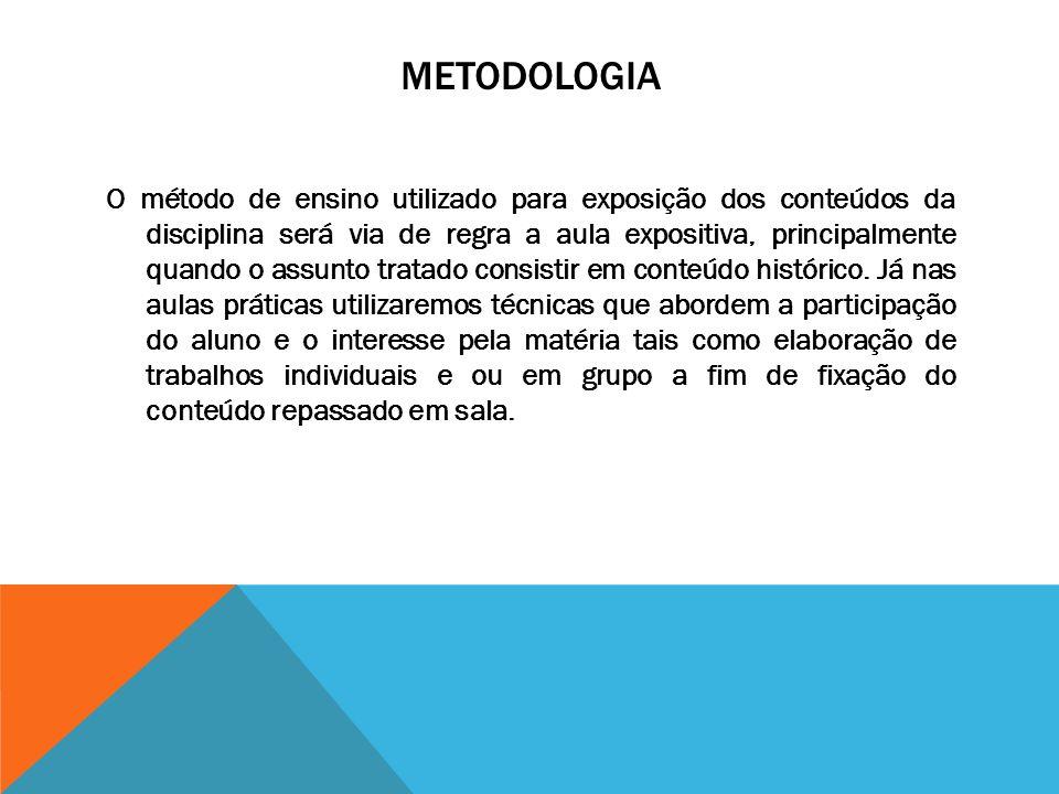 METODOLOGIA O método de ensino utilizado para exposição dos conteúdos da disciplina será via de regra a aula expositiva, principalmente quando o assunto tratado consistir em conteúdo histórico.