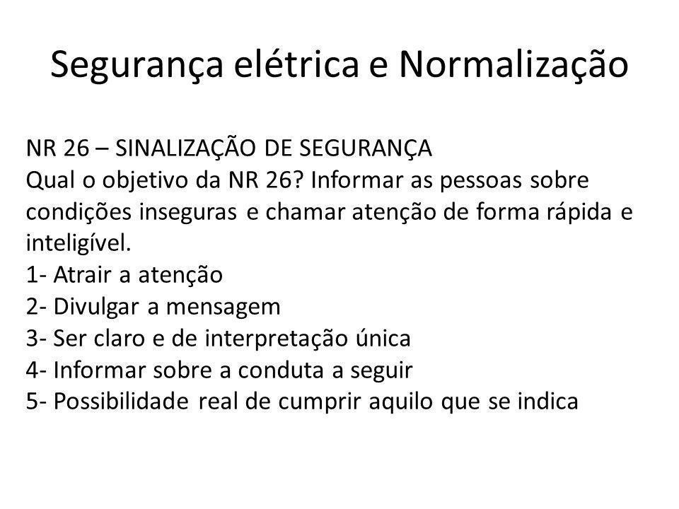 Segurança elétrica e Normalização NR 26 – SINALIZAÇÃO DE SEGURANÇA Qual o objetivo da NR 26? Informar as pessoas sobre condições inseguras e chamar at