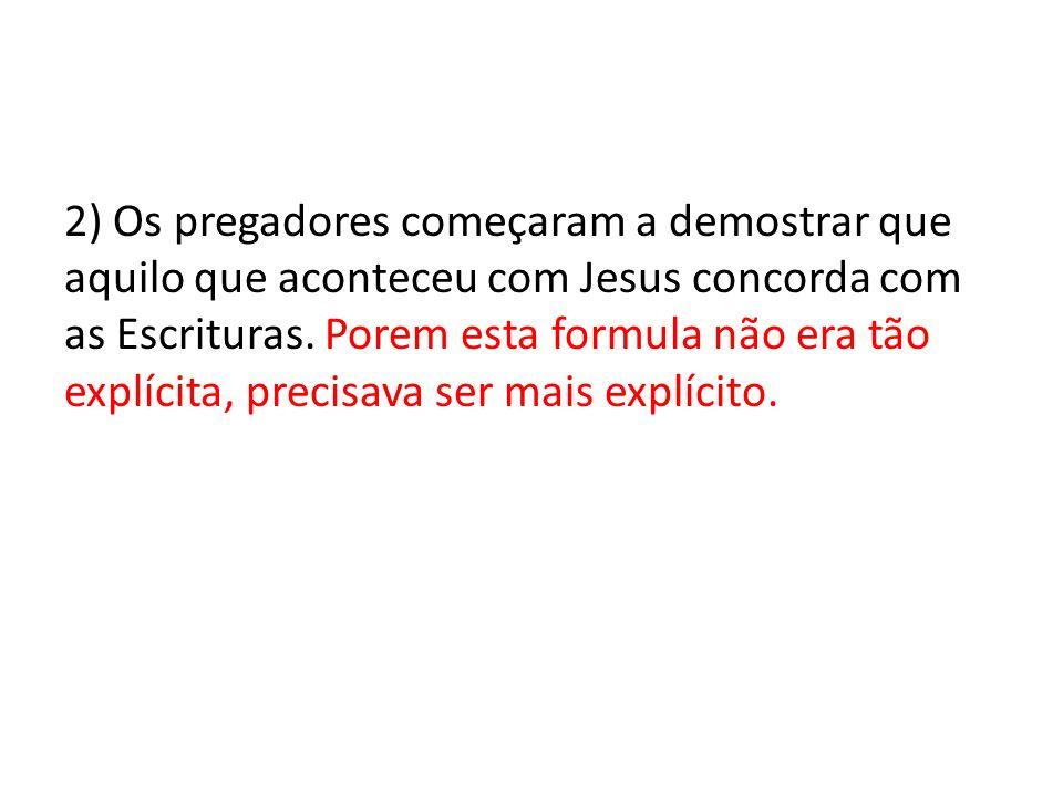 2) Os pregadores começaram a demostrar que aquilo que aconteceu com Jesus concorda com as Escrituras. Porem esta formula não era tão explícita, precis