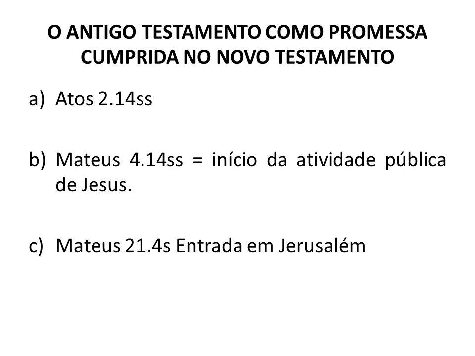 O ANTIGO TESTAMENTO COMO PROMESSA CUMPRIDA NO NOVO TESTAMENTO a)Atos 2.14ss b)Mateus 4.14ss = início da atividade pública de Jesus. c)Mateus 21.4s Ent