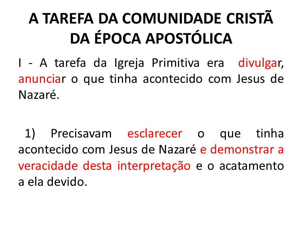 A TAREFA DA COMUNIDADE CRISTÃ DA ÉPOCA APOSTÓLICA I - A tarefa da Igreja Primitiva era divulgar, anunciar o que tinha acontecido com Jesus de Nazaré.