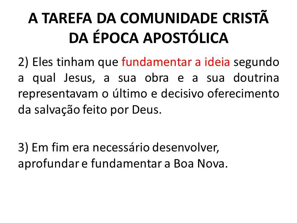 A TAREFA DA COMUNIDADE CRISTÃ DA ÉPOCA APOSTÓLICA 2) Eles tinham que fundamentar a ideia segundo a qual Jesus, a sua obra e a sua doutrina representav