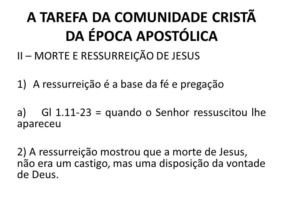 A TAREFA DA COMUNIDADE CRISTÃ DA ÉPOCA APOSTÓLICA II – MORTE E RESSURREIÇÃO DE JESUS 1)A ressurreição é a base da fé e pregação a) Gl 1.11-23 = quando