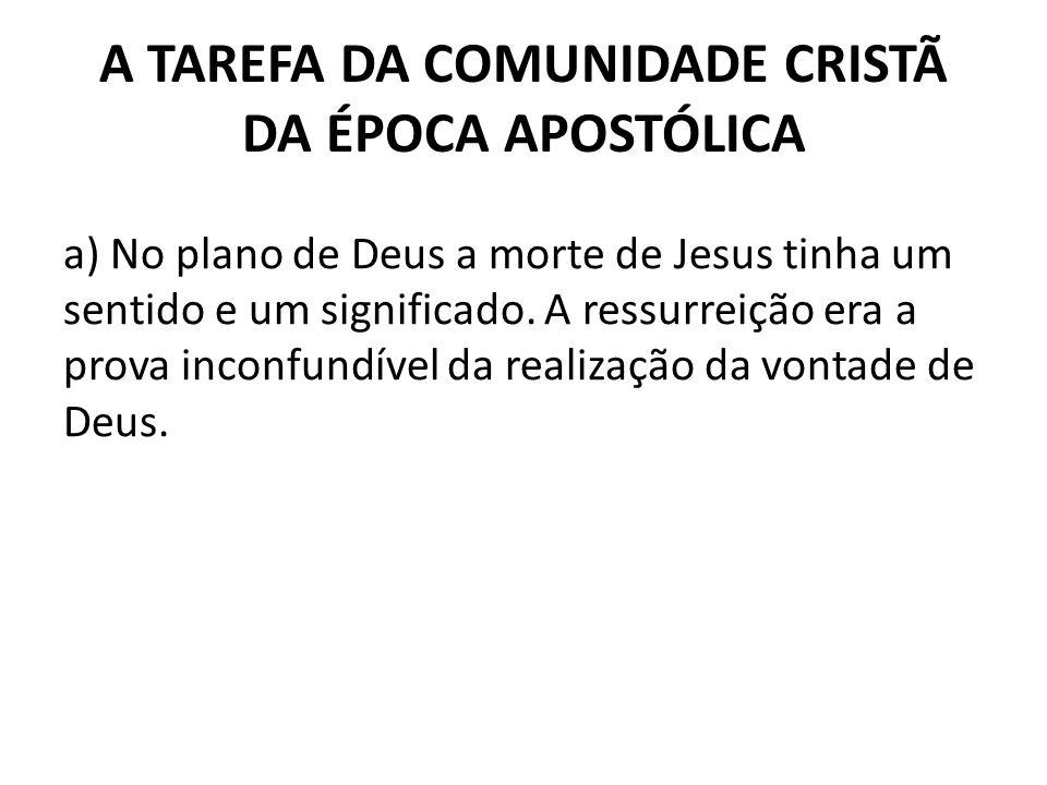 A TAREFA DA COMUNIDADE CRISTÃ DA ÉPOCA APOSTÓLICA a) No plano de Deus a morte de Jesus tinha um sentido e um significado. A ressurreição era a prova i