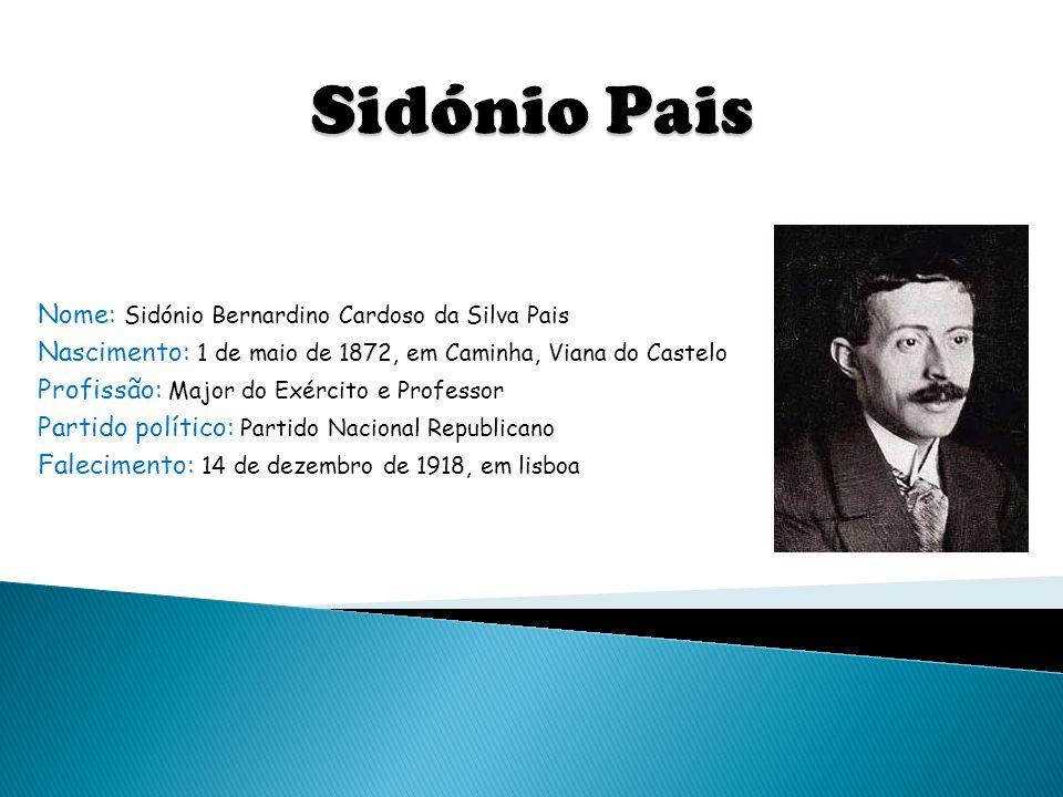 Nome: Sidónio Bernardino Cardoso da Silva Pais Nascimento: 1 de maio de 1872, em Caminha, Viana do Castelo Profissão: Major do Exército e Professor Pa