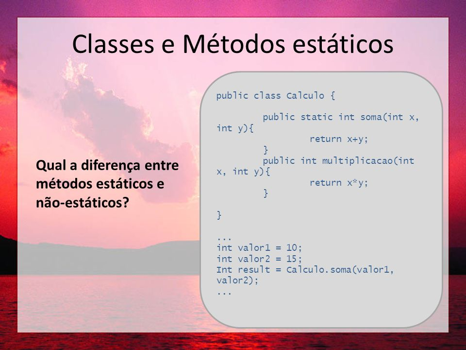 Classes e Métodos estáticos public class Calculo { public static int soma(int x, int y){ return x+y; } public int multiplicacao(int x, int y){ return