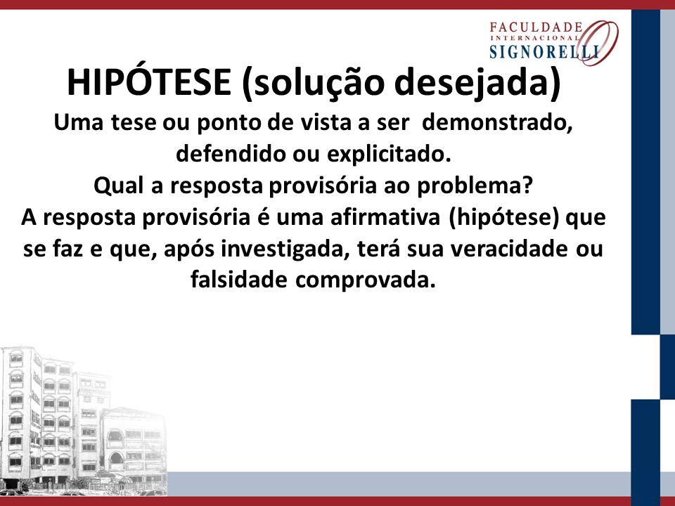 HIPÓTESE (solução desejada) Uma tese ou ponto de vista a ser demonstrado, defendido ou explicitado. Qual a resposta provisória ao problema? A resposta