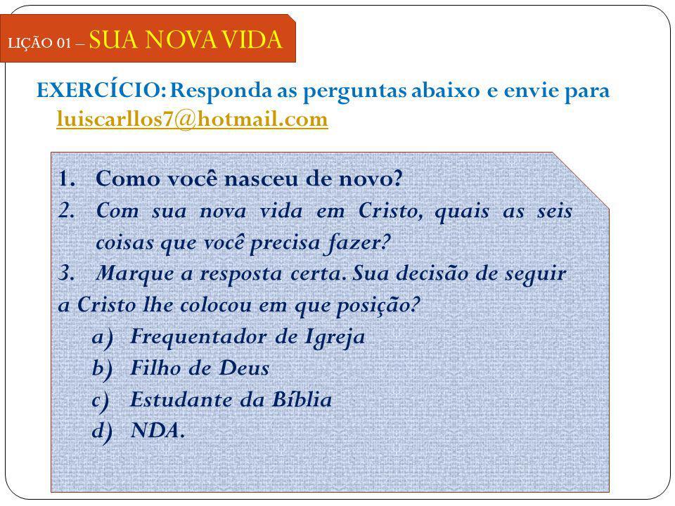 EXERCÍCIO: Responda as perguntas abaixo e envie para luiscarllos7@hotmail.com luiscarllos7@hotmail.com LIÇÃO 01 – SUA NOVA VIDA 1.Como você nasceu de