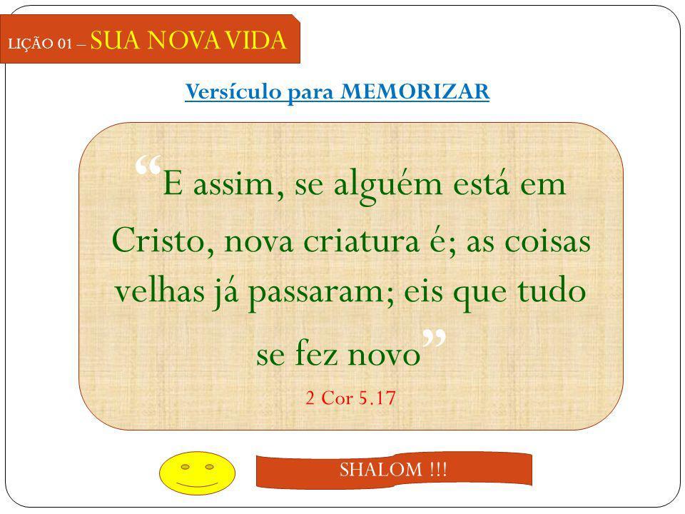 Versículo para MEMORIZAR LIÇÃO 01 – SUA NOVA VIDA E assim, se alguém está em Cristo, nova criatura é; as coisas velhas já passaram; eis que tudo se fe