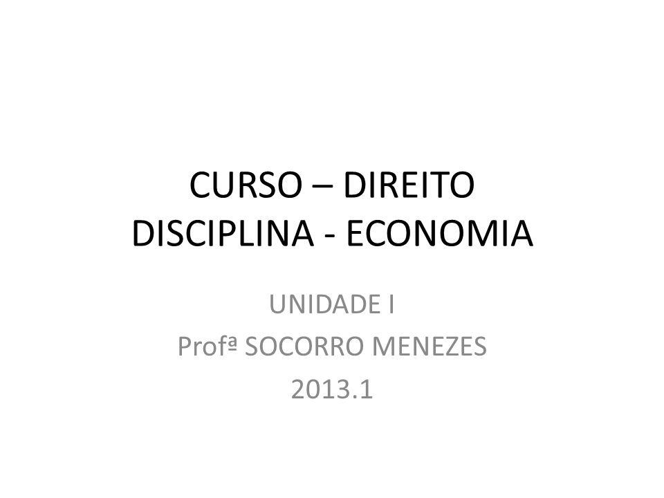CURSO – DIREITO DISCIPLINA - ECONOMIA UNIDADE I Profª SOCORRO MENEZES 2013.1