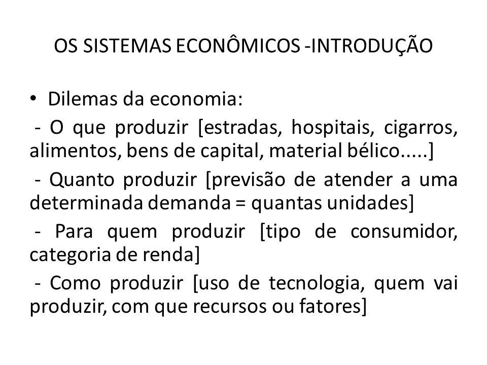 OS SISTEMAS ECONÔMICOS -INTRODUÇÃO Dilemas da economia: - O que produzir [estradas, hospitais, cigarros, alimentos, bens de capital, material bélico.....] - Quanto produzir [previsão de atender a uma determinada demanda = quantas unidades] - Para quem produzir [tipo de consumidor, categoria de renda] - Como produzir [uso de tecnologia, quem vai produzir, com que recursos ou fatores]