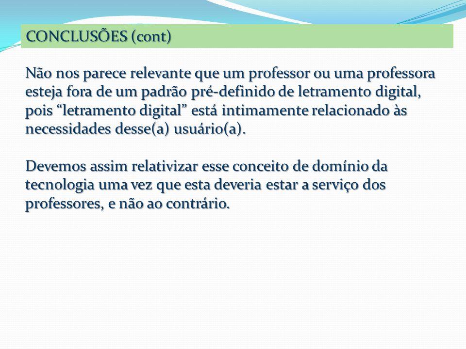 CONCLUSÕES (cont) Não nos parece relevante que um professor ou uma professora esteja fora de um padrão pré-definido de letramento digital, pois letram
