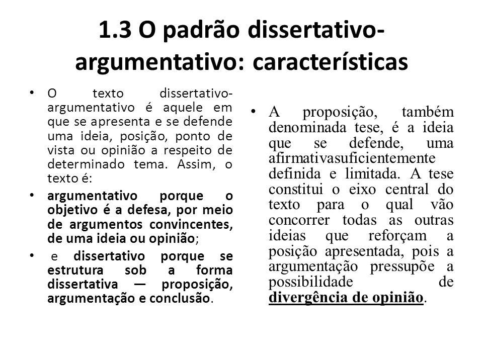 1.3 O padrão dissertativo- argumentativo: características O texto dissertativo- argumentativo é aquele em que se apresenta e se defende uma ideia, pos