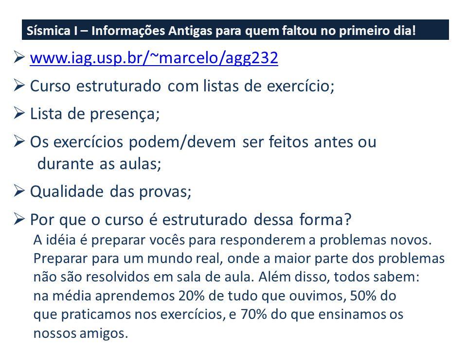 Sísmica I – Informações Antigas para quem faltou no primeiro dia! www.iag.usp.br/~marcelo/agg232 Curso estruturado com listas de exercício; Lista de p