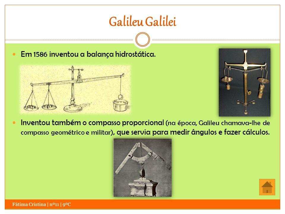 Galileu Galilei Fátima Cristina | nº11 | 9ºC Em 1586 inventou a balança hidrostática. Inventou também o compasso proporcional (na época, Galileu chama