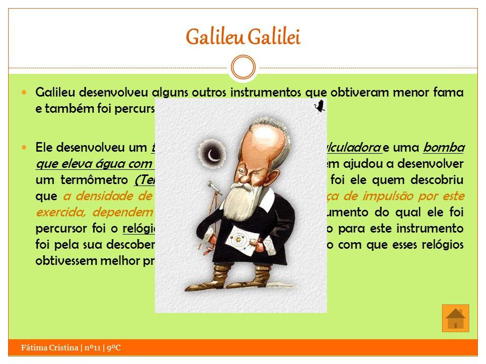 Galileu Galilei Fátima Cristina | nº11 | 9ºC Galileu desenvolveu alguns outros instrumentos que obtiveram menor fama e também foi percursor de outros.