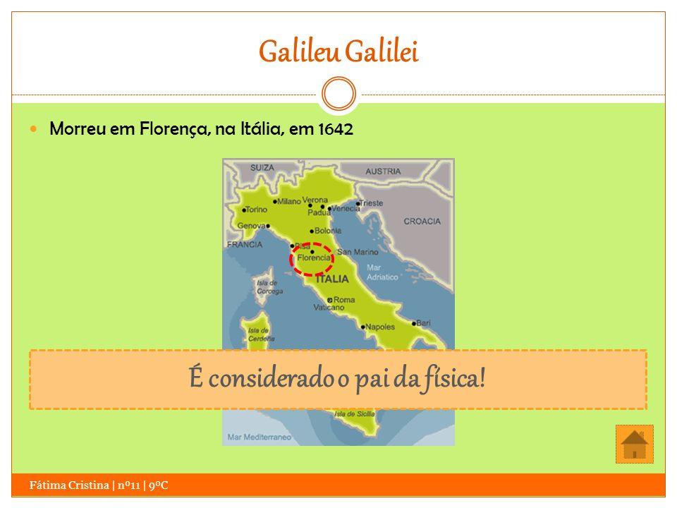 Galileu Galilei Fátima Cristina | nº11 | 9ºC Morreu em Florença, na Itália, em 1642 É considerado o pai da física!