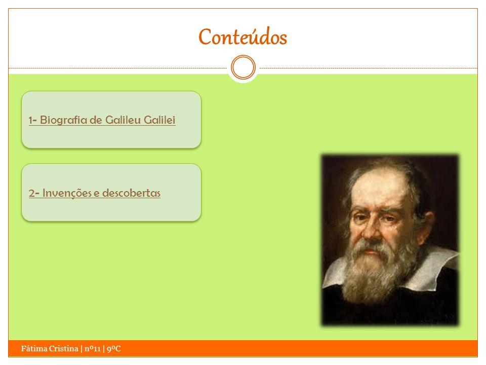 Conteúdos Fátima Cristina | nº11 | 9ºC 1- Biografia de Galileu Galilei 2- Invenções e descobertas 2- Invenções e descobertas