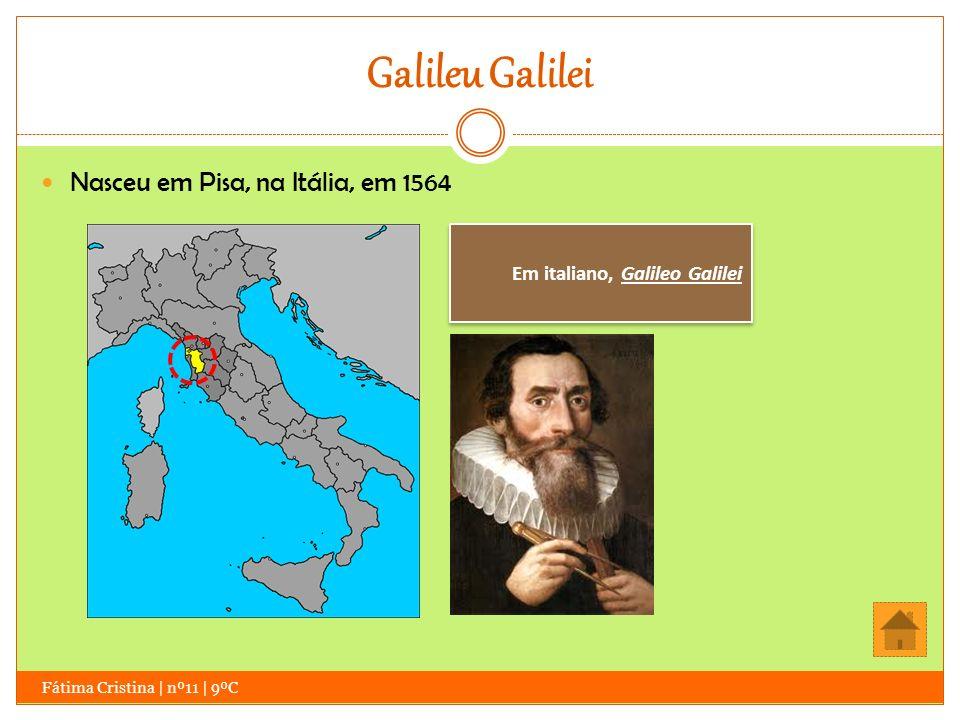 Galileu Galilei Nasceu em Pisa, na Itália, em 1564 Em italiano, Galileo Galilei Fátima Cristina | nº11 | 9ºC