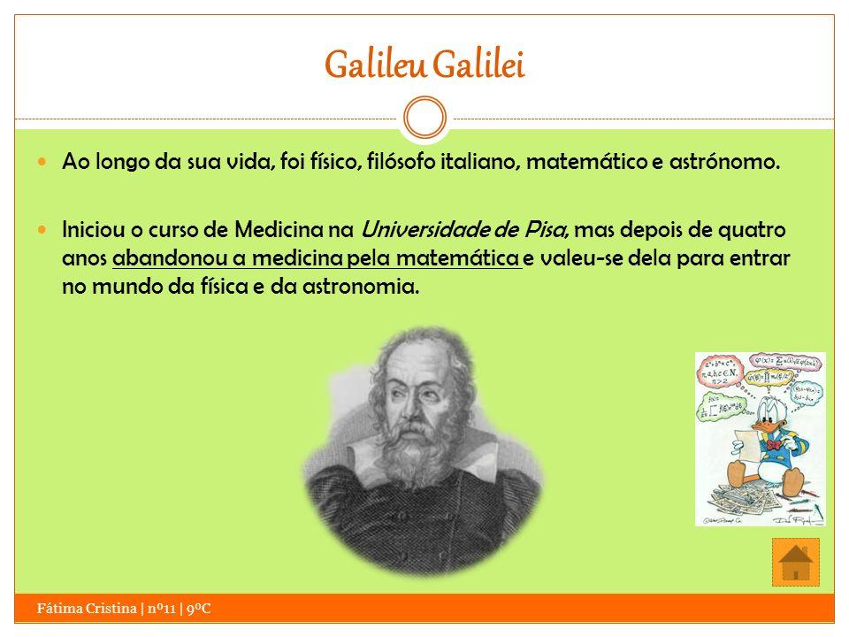Galileu Galilei Ao longo da sua vida, foi físico, filósofo italiano, matemático e astrónomo. Iniciou o curso de Medicina na Universidade de Pisa, mas