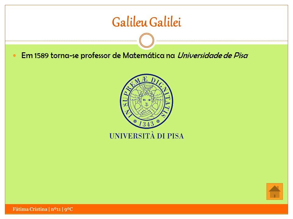 Galileu Galilei Fátima Cristina | nº11 | 9ºC Em 1589 torna-se professor de Matemática na Universidade de Pisa