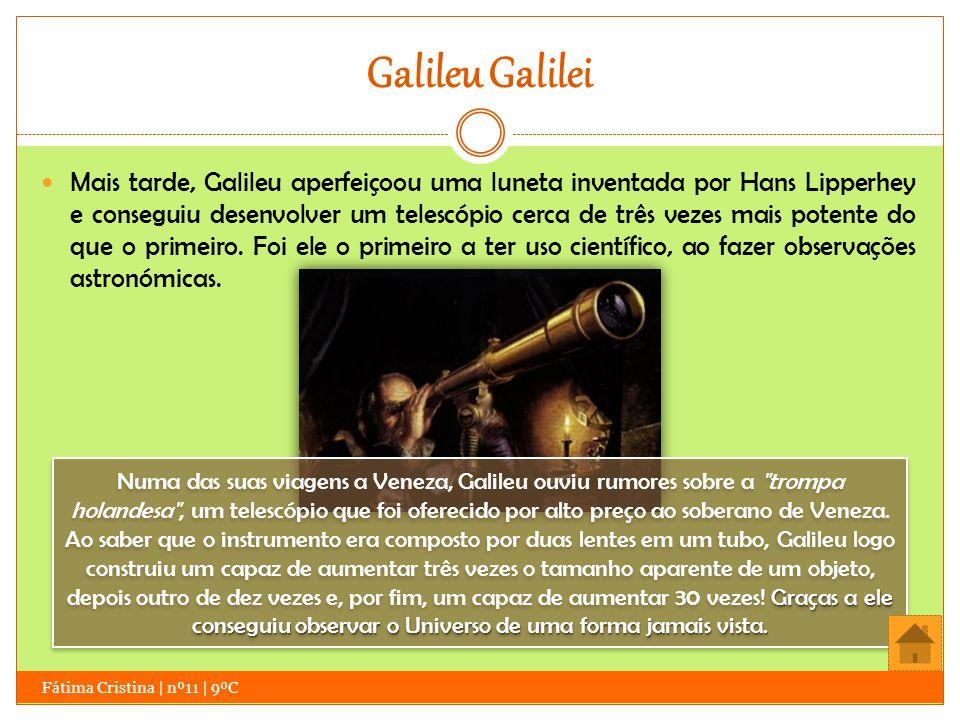 Galileu Galilei Fátima Cristina | nº11 | 9ºC Mais tarde, Galileu aperfeiçoou uma luneta inventada por Hans Lipperhey e conseguiu desenvolver um telesc
