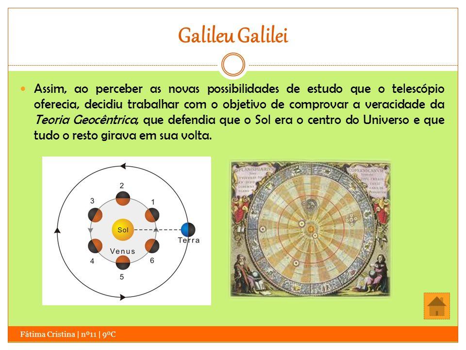 Galileu Galilei Fátima Cristina | nº11 | 9ºC Assim, ao perceber as novas possibilidades de estudo que o telescópio oferecia, decidiu trabalhar com o o