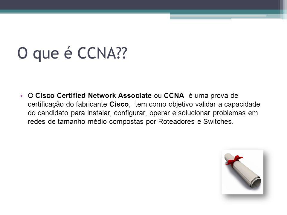 O que é CCNA?? O Cisco Certified Network Associate ou CCNA é uma prova de certificação do fabricante Cisco, tem como objetivo validar a capacidade do