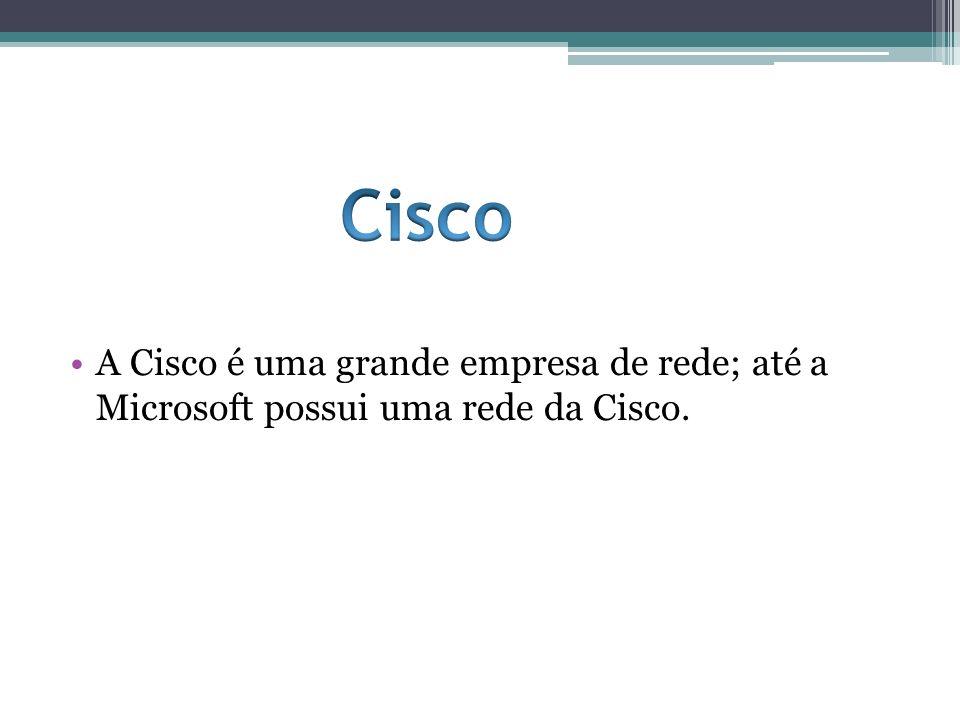 A Cisco é uma grande empresa de rede; até a Microsoft possui uma rede da Cisco.