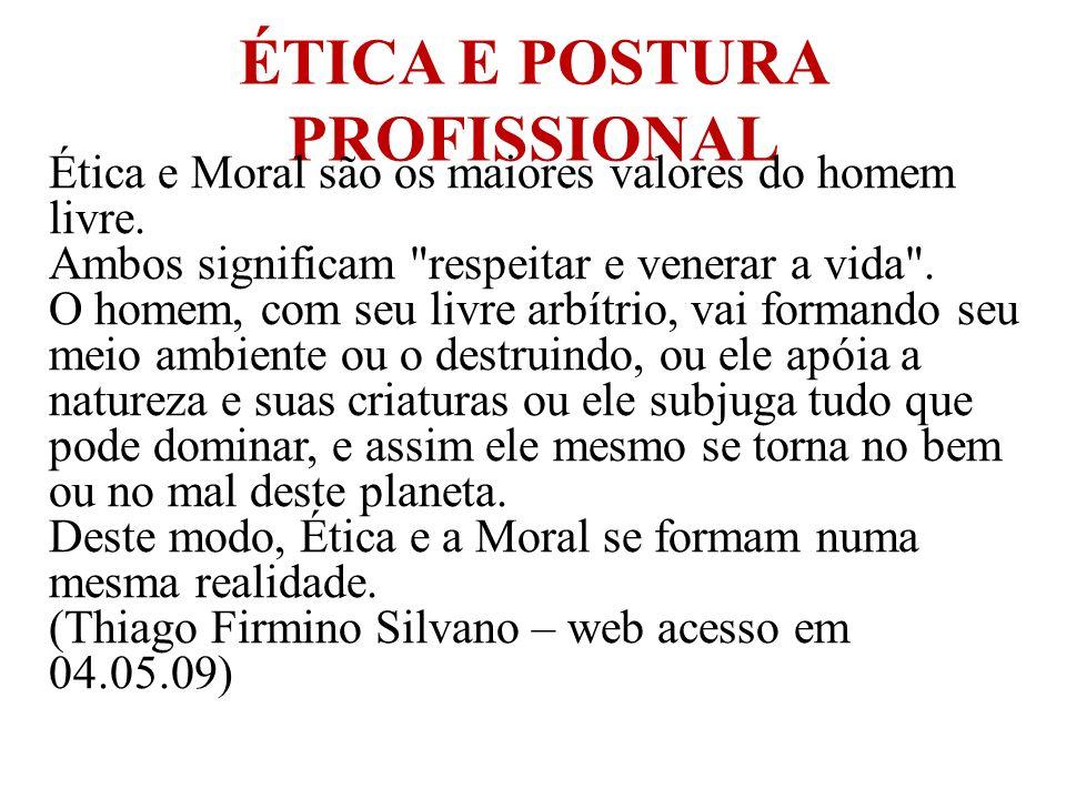 ÉTICA E POSTURA PROFISSIONAL Ética e Moral são os maiores valores do homem livre. Ambos significam