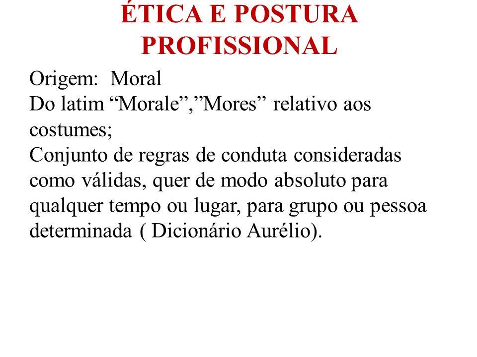 ÉTICA E POSTURA PROFISSIONAL Origem: Moral Do latim Morale,Mores relativo aos costumes; Conjunto de regras de conduta consideradas como válidas, quer