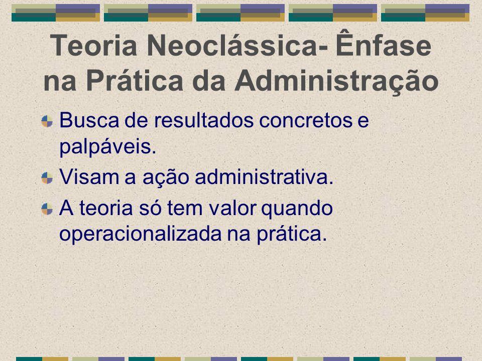 Teoria Neoclássica- Ênfase na Prática da Administração Busca de resultados concretos e palpáveis. Visam a ação administrativa. A teoria só tem valor q