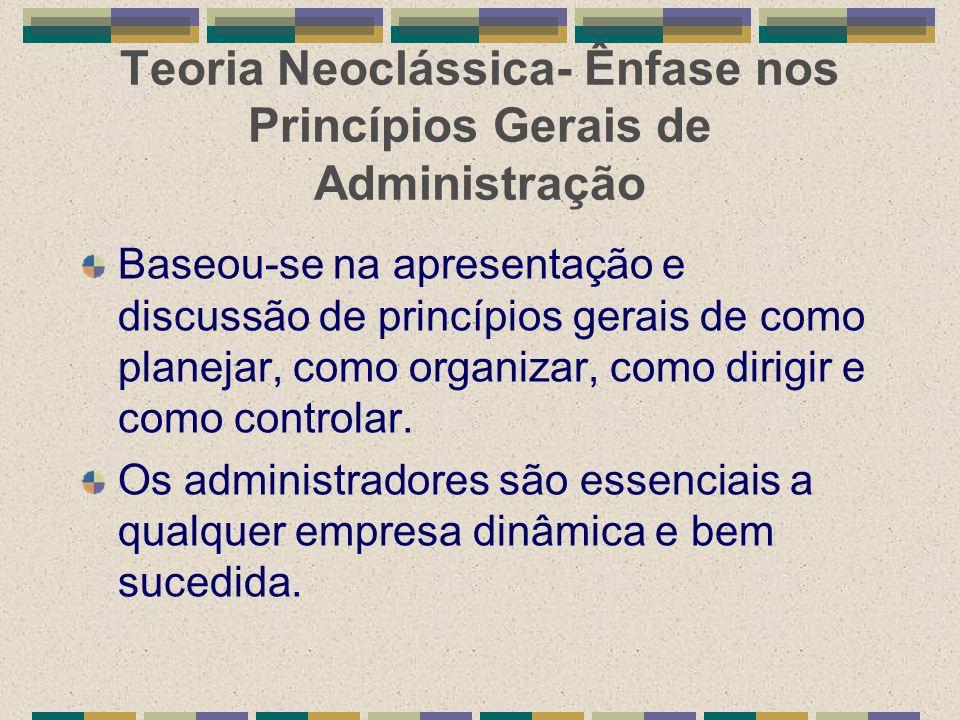 Teoria Neoclássica- Ênfase nos Princípios Gerais de Administração Baseou-se na apresentação e discussão de princípios gerais de como planejar, como or