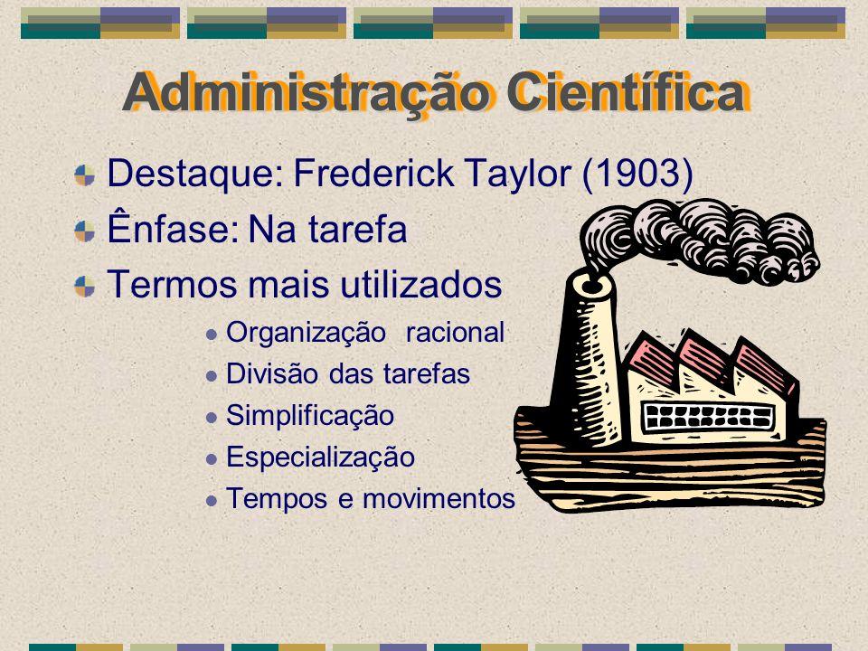 Administração Científica Destaque: Frederick Taylor (1903) Ênfase: Na tarefa Termos mais utilizados Organização racional Divisão das tarefas Simplific