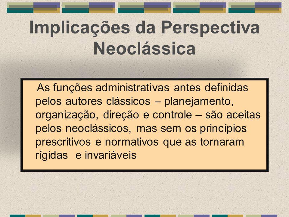 Implicações da Perspectiva Neoclássica As funções administrativas antes definidas pelos autores clássicos – planejamento, organização, direção e contr