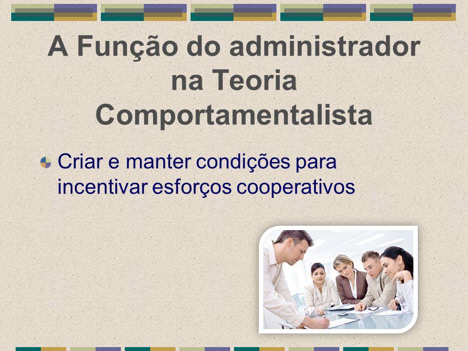 A Função do administrador na Teoria Comportamentalista Criar e manter condições para incentivar esforços cooperativos