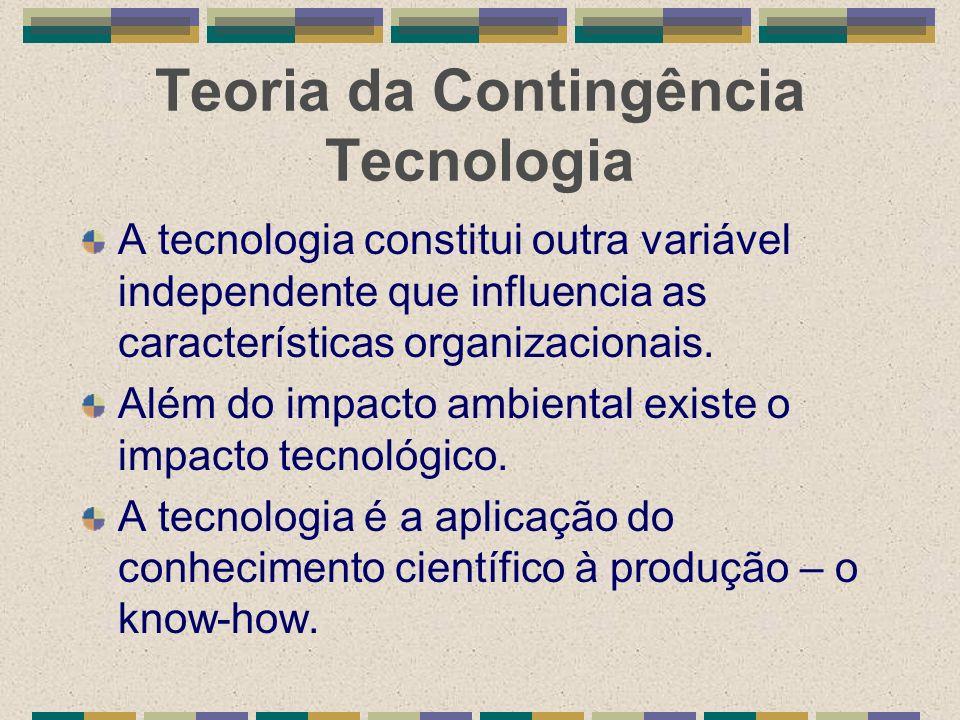 Teoria da Contingência Tecnologia A tecnologia constitui outra variável independente que influencia as características organizacionais. Além do impact